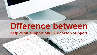 Distinctions between Help Desk Support and IT Desktop Support