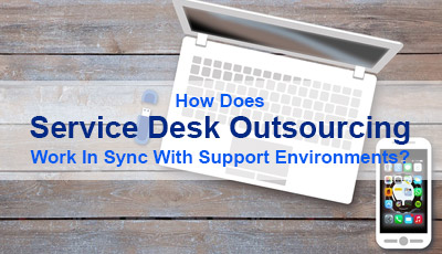How Does Service Desk Outsourcing Work In Sync With Support Environments?